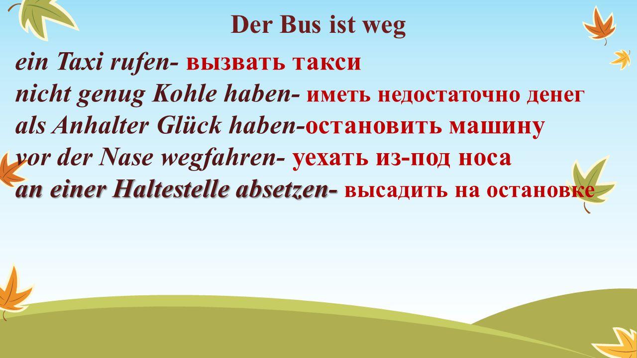Der Bus ist weg ein Taxi rufen- вызвать такси nicht genug Kohle haben- иметь недостаточно денег als Anhalter Glück haben-остановить машину vor der Nas