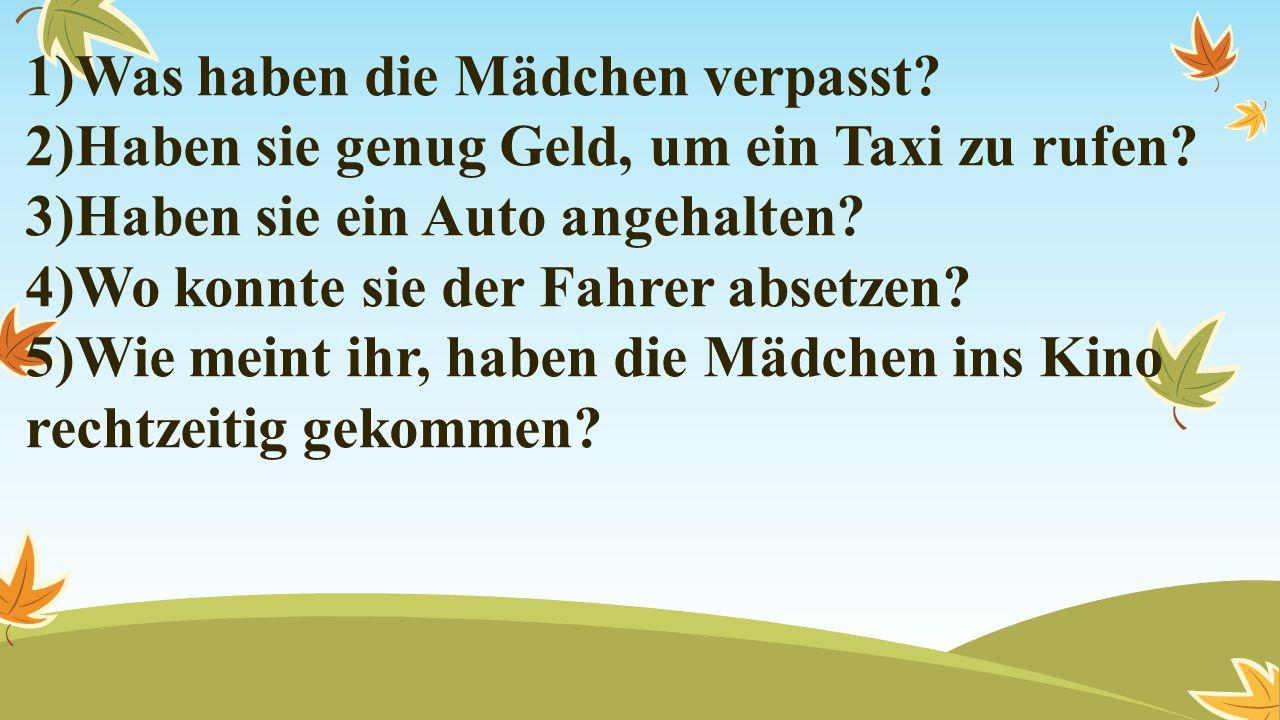 1)Was haben die Mädchen verpasst? 2)Haben sie genug Geld, um ein Taxi zu rufen? 3)Haben sie ein Auto angehalten? 4)Wo konnte sie der Fahrer absetzen?