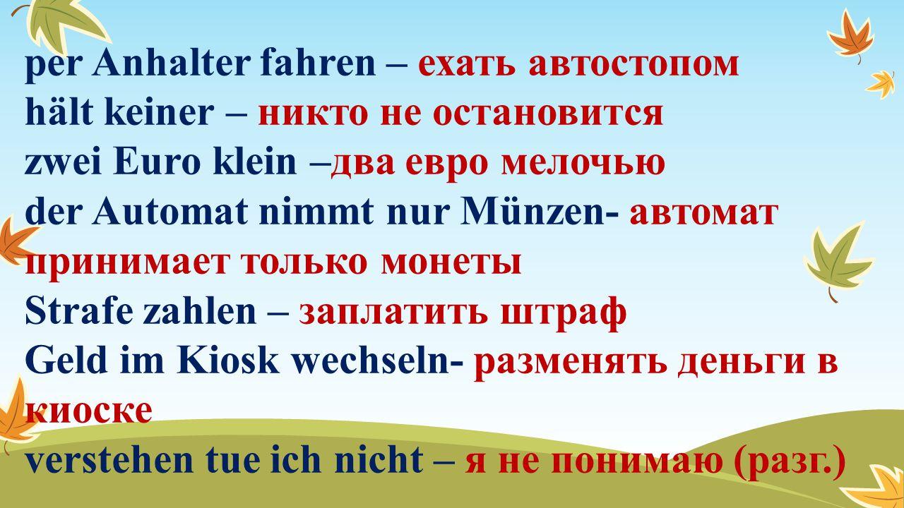 per Anhalter fahren – ехать автостопом hält keiner – никто не остановится zwei Euro klein –два евро мелочью der Automat nimmt nur Münzen- автомат прин