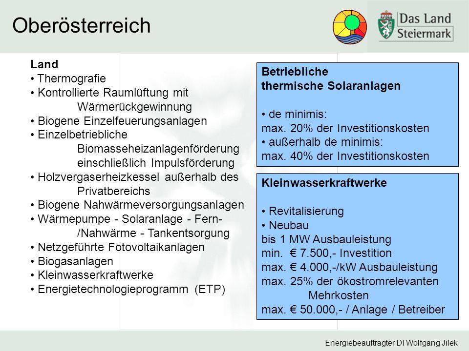 Energiebeauftragter DI Wolfgang Jilek Oberösterreich Land Thermografie Kontrollierte Raumlüftung mit Wärmerückgewinnung Biogene Einzelfeuerungsanlagen Einzelbetriebliche Biomasseheizanlagenförderung einschließlich Impulsförderung Holzvergaserheizkessel außerhalb des Privatbereichs Biogene Nahwärmeversorgungsanlagen Wärmepumpe - Solaranlage - Fern- /Nahwärme - Tankentsorgung Netzgeführte Fotovoltaikanlagen Biogasanlagen Kleinwasserkraftwerke Energietechnologieprogramm (ETP) Betriebliche thermische Solaranlagen de minimis: max.
