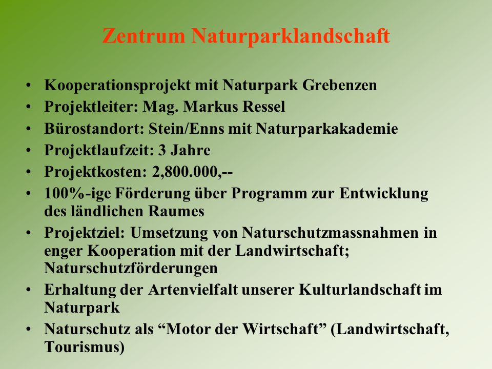 Zentrum Naturparklandschaft Kooperationsprojekt mit Naturpark Grebenzen Projektleiter: Mag. Markus Ressel Bürostandort: Stein/Enns mit Naturparkakadem