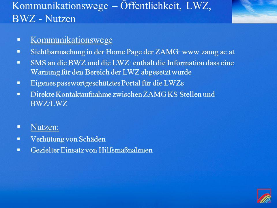 Kommunikationswege – Öffentlichkeit, LWZ, BWZ - Nutzen  Kommunikationswege  Sichtbarmachung in der Home Page der ZAMG: www.zamg.ac.at  SMS an die BWZ und die LWZ: enthält die Information dass eine Warnung für den Bereich der LWZ abgesetzt wurde  Eigenes passwortgeschütztes Portal für die LWZs  Direkte Kontaktaufnahme zwischen ZAMG KS Stellen und BWZ/LWZ  Nutzen:  Verhütung von Schäden  Gezielter Einsatz von Hilfsmaßnahmen