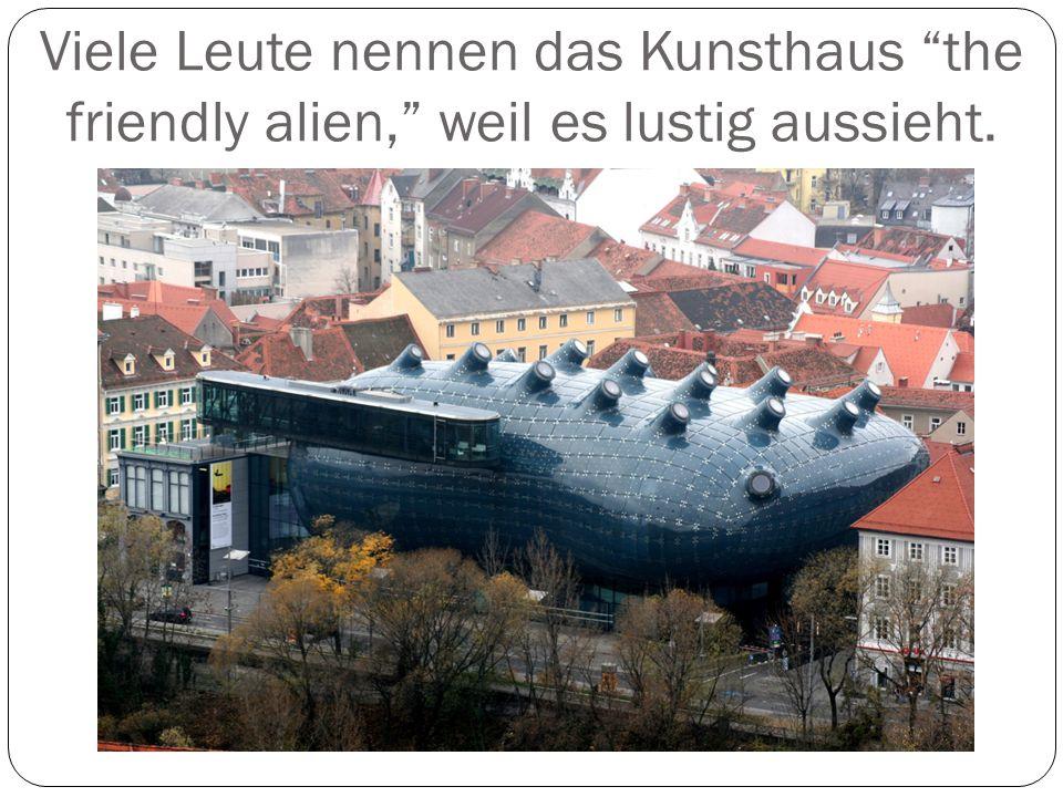 Viele Leute nennen das Kunsthaus the friendly alien, weil es lustig aussieht.