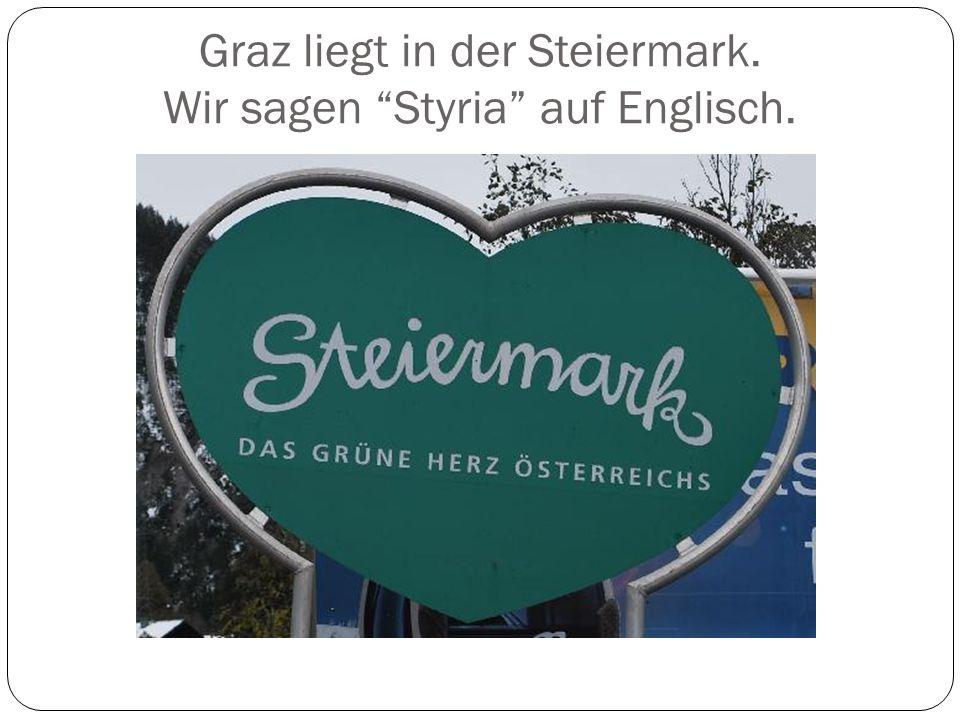 Graz liegt in der Steiermark. Wir sagen Styria auf Englisch.