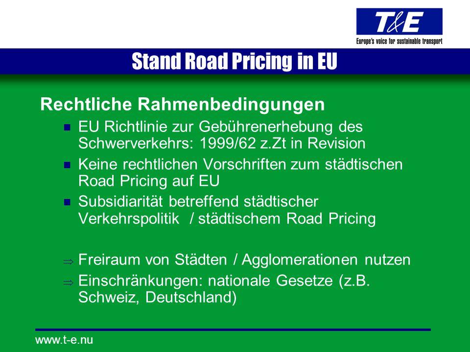 www.t-e.nu Stand Road Pricing in EU Rechtliche Rahmenbedingungen EU Richtlinie zur Gebührenerhebung des Schwerverkehrs: 1999/62 z.Zt in Revision Keine rechtlichen Vorschriften zum städtischen Road Pricing auf EU Subsidiarität betreffend städtischer Verkehrspolitik / städtischem Road Pricing  Freiraum von Städten / Agglomerationen nutzen  Einschränkungen: nationale Gesetze (z.B.