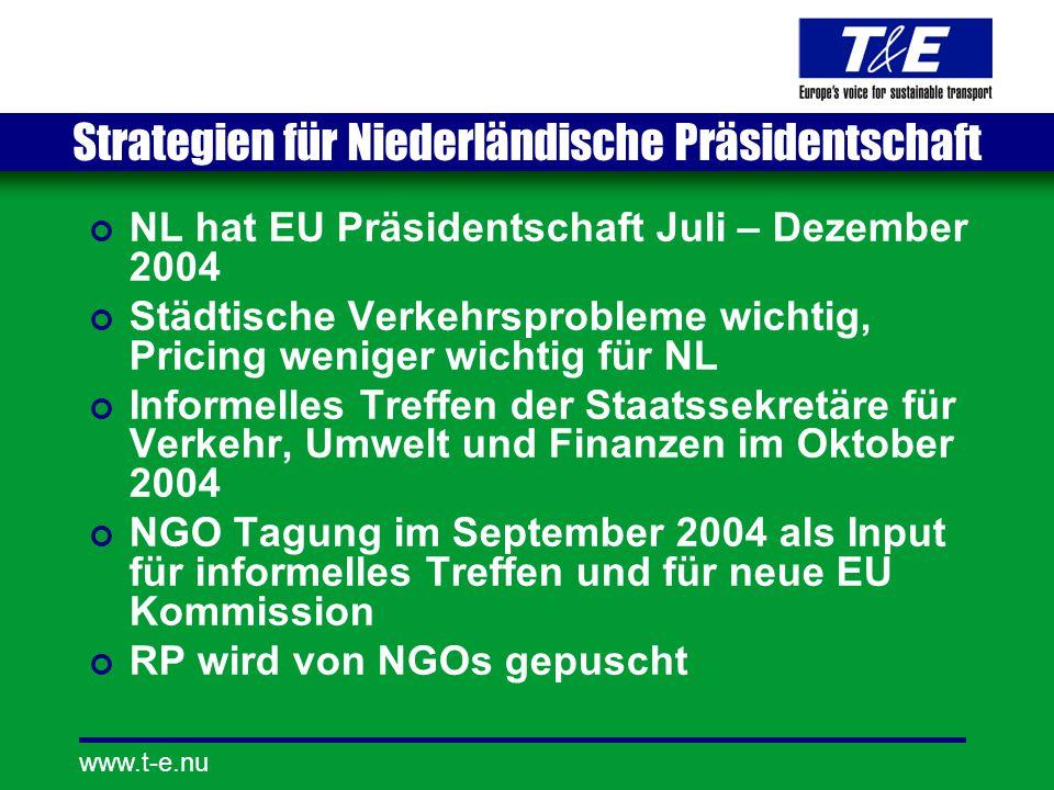 www.t-e.nu Strategien für Niederländische Präsidentschaft NL hat EU Präsidentschaft Juli – Dezember 2004 Städtische Verkehrsprobleme wichtig, Pricing weniger wichtig für NL Informelles Treffen der Staatssekretäre für Verkehr, Umwelt und Finanzen im Oktober 2004 NGO Tagung im September 2004 als Input für informelles Treffen und für neue EU Kommission RP wird von NGOs gepuscht