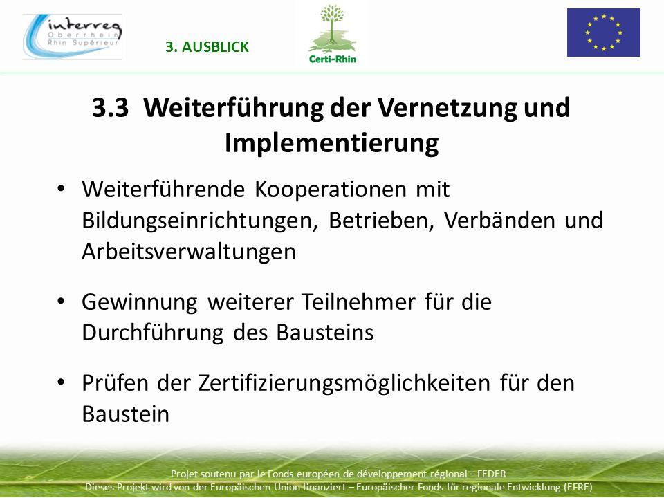 Projet soutenu par le Fonds européen de développement régional – FEDER Dieses Projekt wird von der Europäischen Union finanziert – Europäischer Fonds für regionale Entwicklung (EFRE) 3.3 Weiterführung der Vernetzung und Implementierung Weiterführende Kooperationen mit Bildungseinrichtungen, Betrieben, Verbänden und Arbeitsverwaltungen Gewinnung weiterer Teilnehmer für die Durchführung des Bausteins Prüfen der Zertifizierungsmöglichkeiten für den Baustein 3.