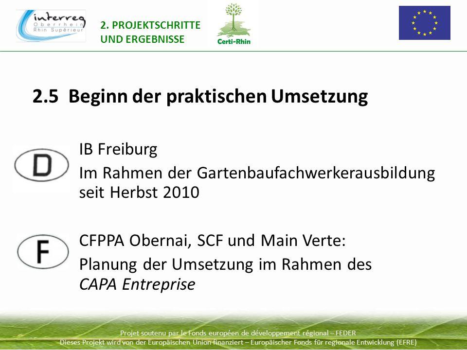 Projet soutenu par le Fonds européen de développement régional – FEDER Dieses Projekt wird von der Europäischen Union finanziert – Europäischer Fonds für regionale Entwicklung (EFRE) 2.5 Beginn der praktischen Umsetzung IB Freiburg Im Rahmen der Gartenbaufachwerkerausbildung seit Herbst 2010 CFPPA Obernai, SCF und Main Verte: Planung der Umsetzung im Rahmen des CAPA Entreprise 2.