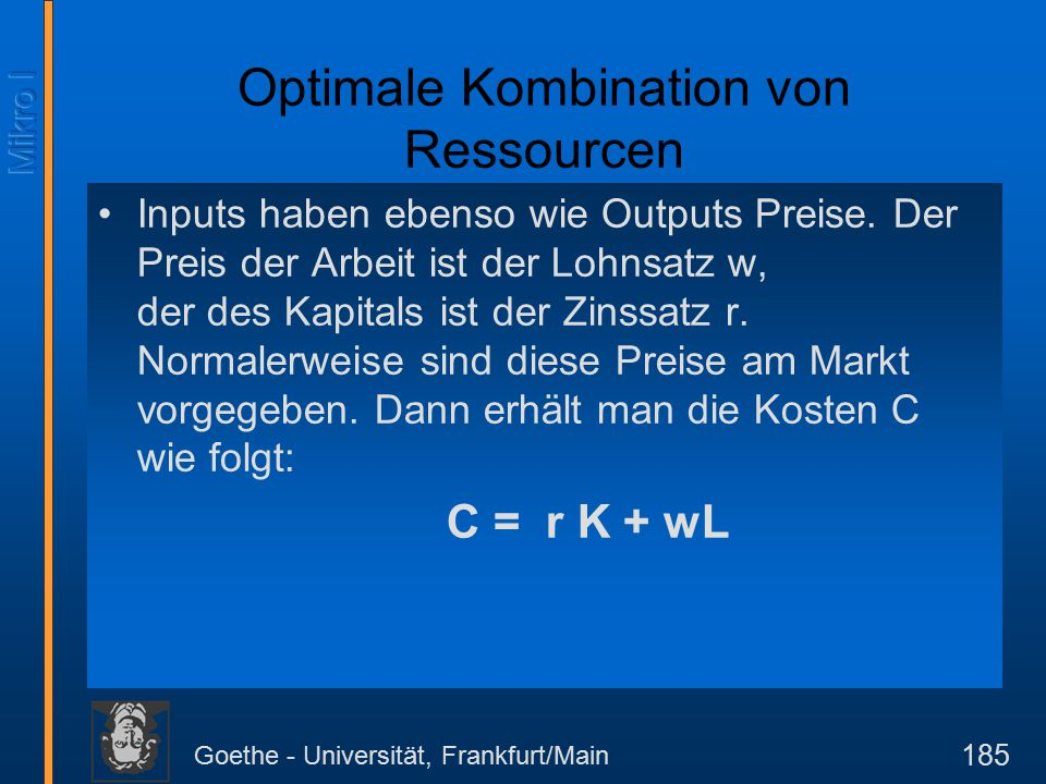Goethe - Universität, Frankfurt/Main 186 Diese Gleichung läßt sich transformieren in eine Budgetgerade, die die Isokostenkurve (Kurve gleicher Kosten) genannt wird.
