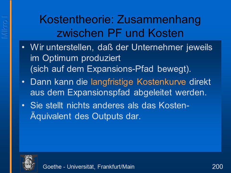 Goethe - Universität, Frankfurt/Main 200 Kostentheorie: Zusammenhang zwischen PF und Kosten Wir unterstellen, daß der Unternehmer jeweils im Optimum produziert (sich auf dem Expansions-Pfad bewegt).