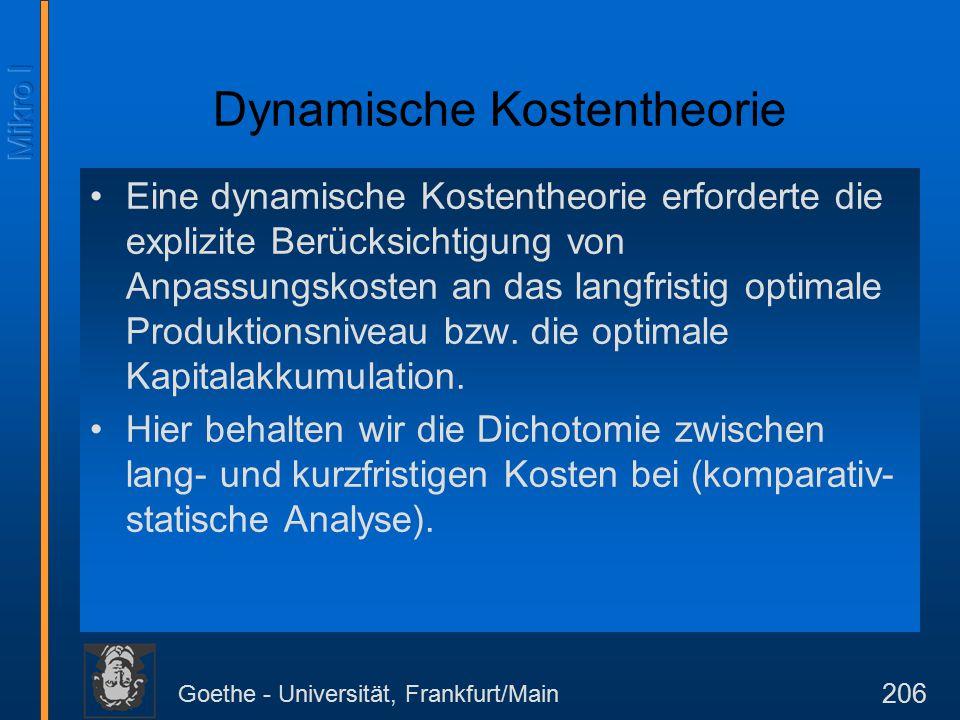 Goethe - Universität, Frankfurt/Main 206 Dynamische Kostentheorie Eine dynamische Kostentheorie erforderte die explizite Berücksichtigung von Anpassungskosten an das langfristig optimale Produktionsniveau bzw.