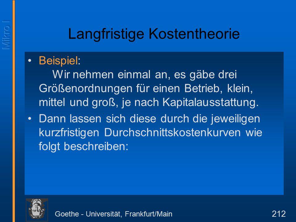 Goethe - Universität, Frankfurt/Main 212 Langfristige Kostentheorie Beispiel: Wir nehmen einmal an, es gäbe drei Größenordnungen für einen Betrieb, klein, mittel und groß, je nach Kapitalausstattung.