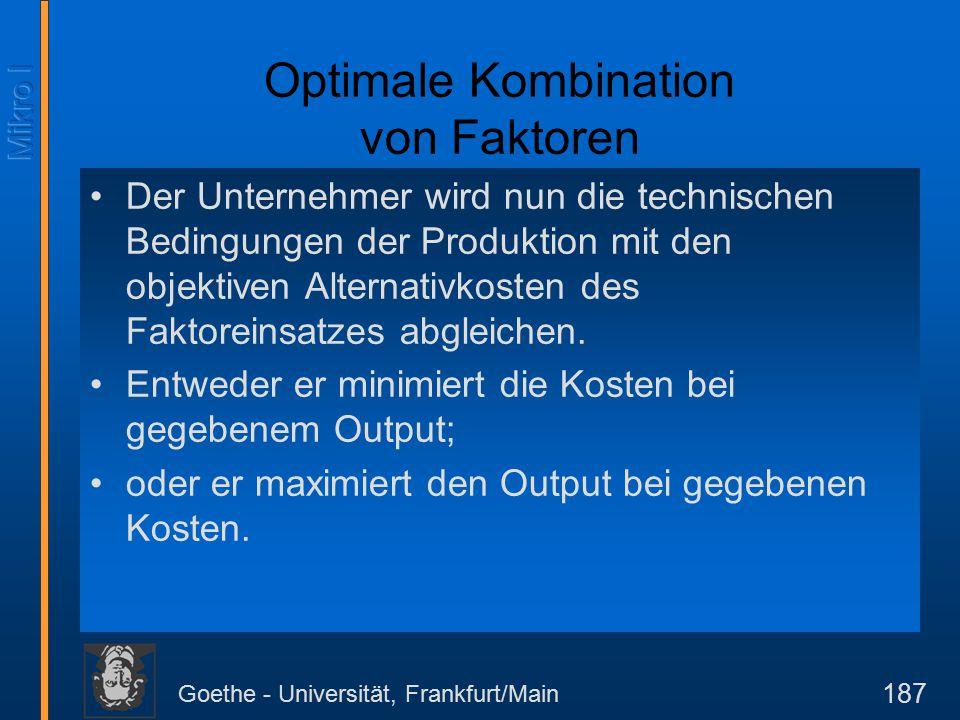 Goethe - Universität, Frankfurt/Main 187 Optimale Kombination von Faktoren Der Unternehmer wird nun die technischen Bedingungen der Produktion mit den objektiven Alternativkosten des Faktoreinsatzes abgleichen.