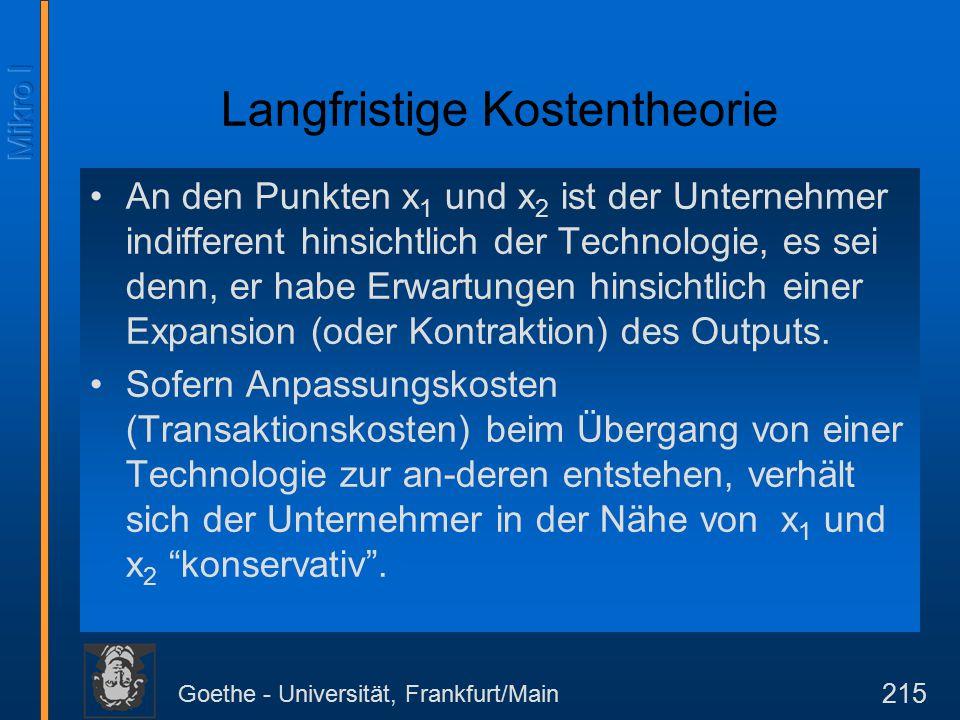 Goethe - Universität, Frankfurt/Main 215 Langfristige Kostentheorie An den Punkten x 1 und x 2 ist der Unternehmer indifferent hinsichtlich der Technologie, es sei denn, er habe Erwartungen hinsichtlich einer Expansion (oder Kontraktion) des Outputs.