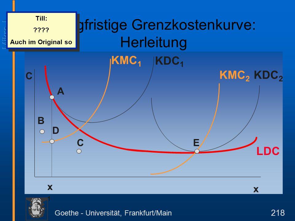 Goethe - Universität, Frankfurt/Main 218 C x KDC 1 KDC 2 LDC KMC 1 KMC 2 x1x1 A B C D E Langfristige Grenzkostenkurve: Herleitung Till: ???.