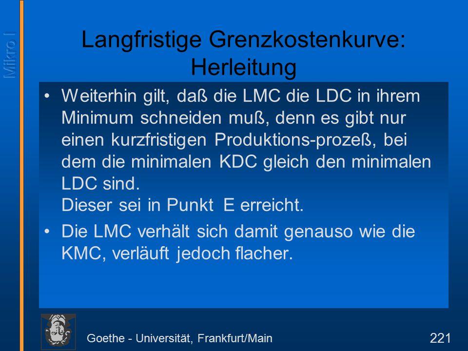 Goethe - Universität, Frankfurt/Main 221 Langfristige Grenzkostenkurve: Herleitung Weiterhin gilt, daß die LMC die LDC in ihrem Minimum schneiden muß, denn es gibt nur einen kurzfristigen Produktions-prozeß, bei dem die minimalen KDC gleich den minimalen LDC sind.