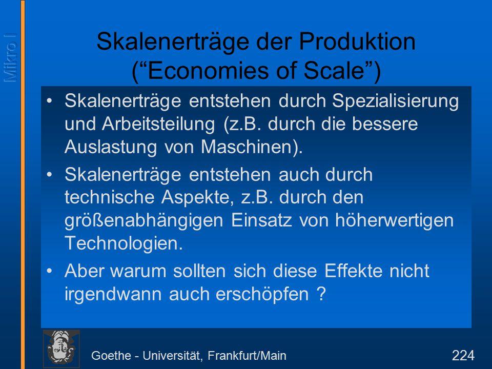 Goethe - Universität, Frankfurt/Main 224 Skalenerträge der Produktion ( Economies of Scale ) Skalenerträge entstehen durch Spezialisierung und Arbeitsteilung (z.B.