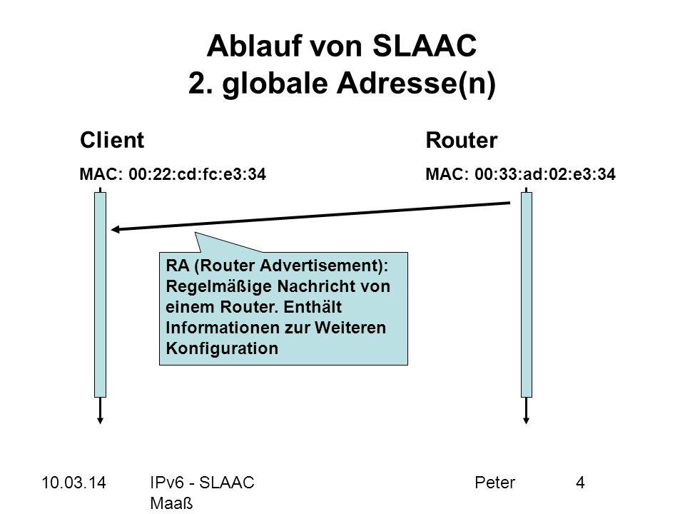 10.03.14IPv6 - SLAAC Peter Maaß 4 Ablauf von SLAAC 2. globale Adresse(n) Client MAC: 00:22:cd:fc:e3:34 Router MAC: 00:33:ad:02:e3:34 RA (Router Advert
