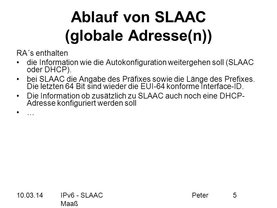 10.03.14IPv6 - SLAAC Peter Maaß 6 Ablauf von SLAAC (globale Adresse(n)) Client MAC: 00:22:cd:fc:e3:34 Router MAC: 00:33:ad:02:e3:34 RA muss nicht abgewartet werden RS (Router Solicitation) zur Suche eines Routers im Segment RA mit den notwendigen Präfix-Informationen für den Client (Bsp.: 2001:db8::/64) Aus Präfix-Information und EUI-64 Identifier wird die IPv6-Adresse gebildet 2001:db8::0222:cdff:fefc:e334 Damit hat der Client eine globale, weltweit eindeutige IPv6 Adresse und kann somit mit dem IPv6-Netzwerk kommunizieren