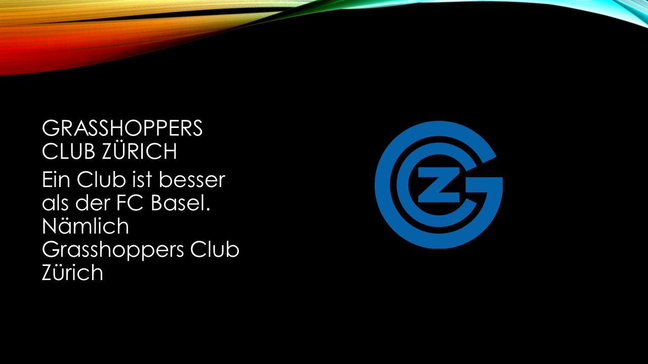 GRASSHOPPERS CLUB ZÜRICH Ein Club ist besser als der FC Basel. Nämlich Grasshoppers Club Zürich