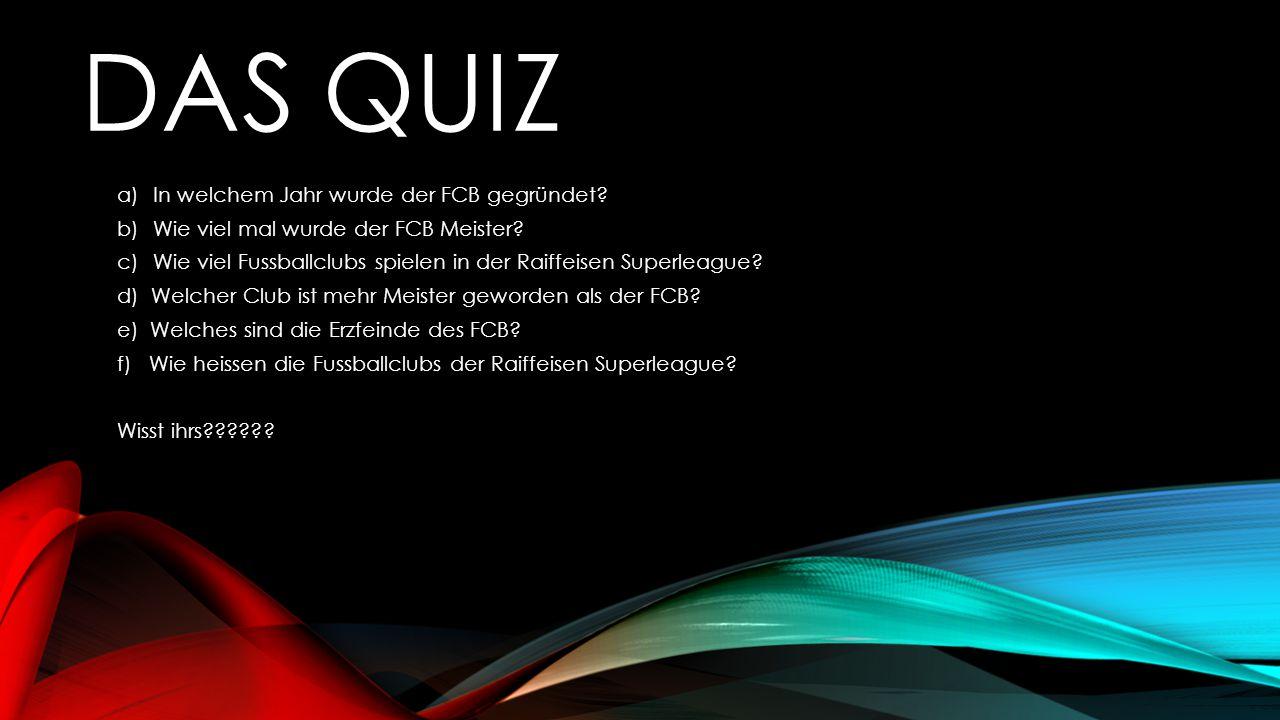DAS QUIZ a)In welchem Jahr wurde der FCB gegründet? b)Wie viel mal wurde der FCB Meister? c)Wie viel Fussballclubs spielen in der Raiffeisen Superleag