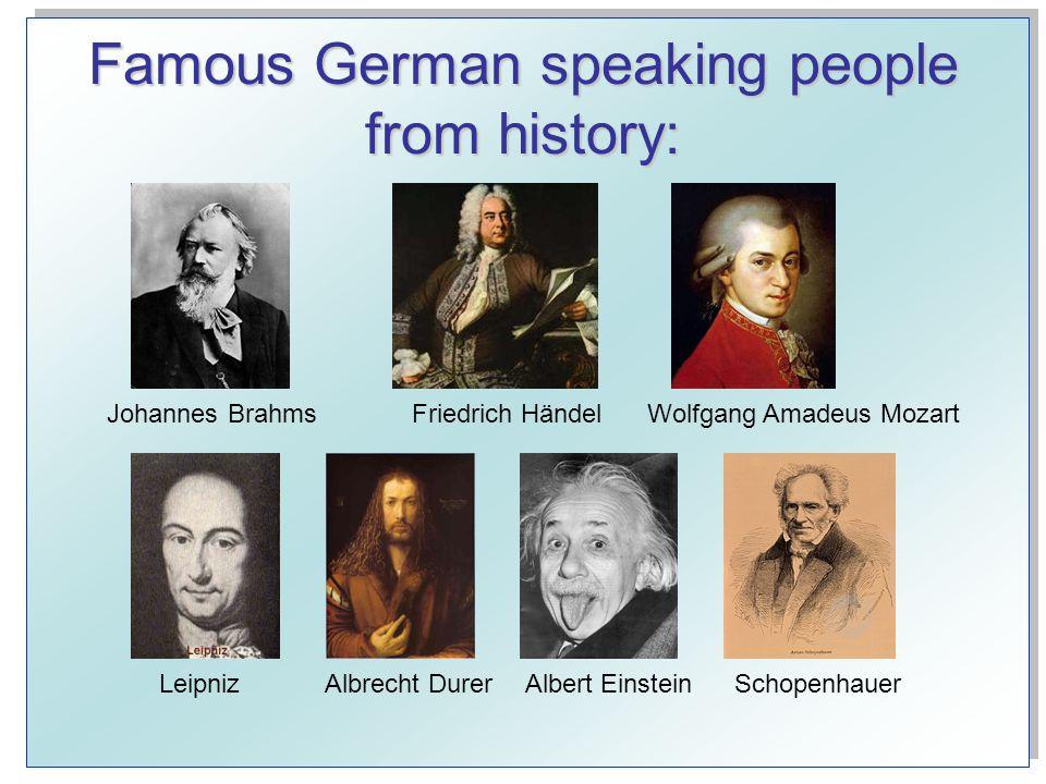 Famous German speaking people from history: Johannes BrahmsFriedrich HändelWolfgang Amadeus Mozart SchopenhauerAlbrecht DurerAlbert EinsteinLeipniz