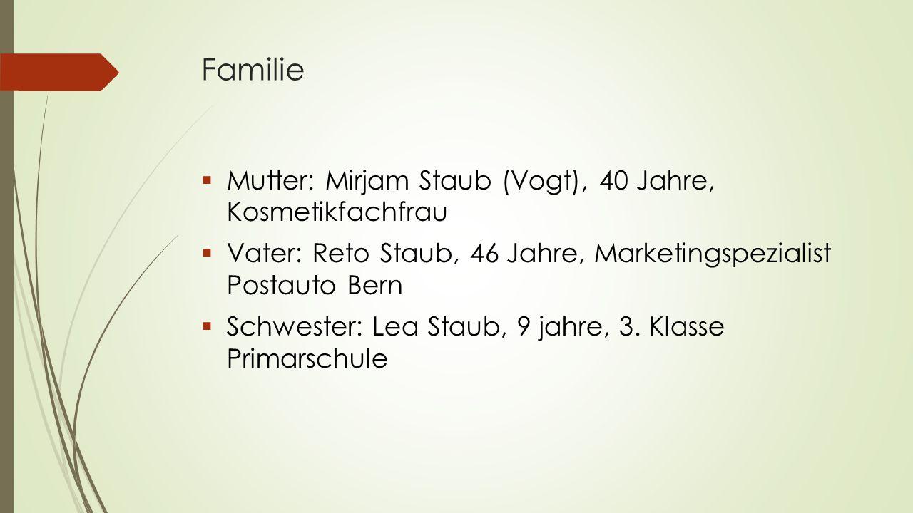 Familie  Mutter: Mirjam Staub (Vogt), 40 Jahre, Kosmetikfachfrau  Vater: Reto Staub, 46 Jahre, Marketingspezialist Postauto Bern  Schwester: Lea St