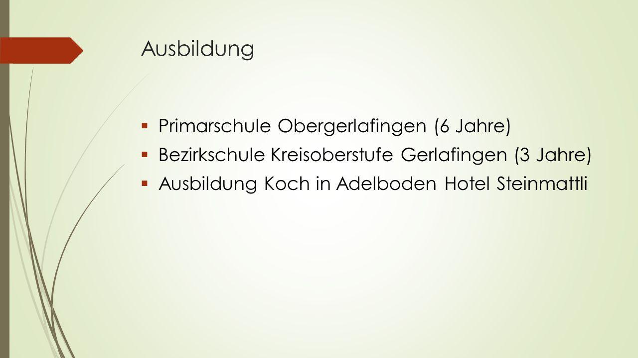Ausbildung  Primarschule Obergerlafingen (6 Jahre)  Bezirkschule Kreisoberstufe Gerlafingen (3 Jahre)  Ausbildung Koch in Adelboden Hotel Steinmatt