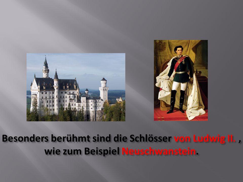 Besonders berühmt sind die Schlösser von Ludwig II., wie zum Beispiel Neuschwanstein.
