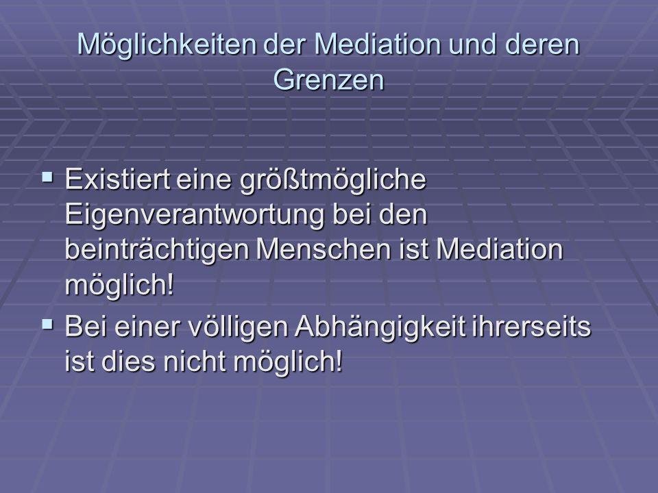 Möglichkeiten der Mediation und deren Grenzen  Existiert eine größtmögliche Eigenverantwortung bei den beinträchtigen Menschen ist Mediation möglich!