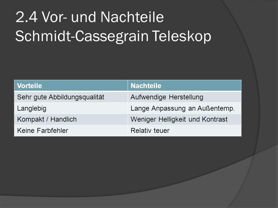 2.4 Vor- und Nachteile Schmidt-Cassegrain Teleskop VorteileNachteile Sehr gute AbbildungsqualitätAufwendige Herstellung LanglebigLange Anpassung an Außentemp.
