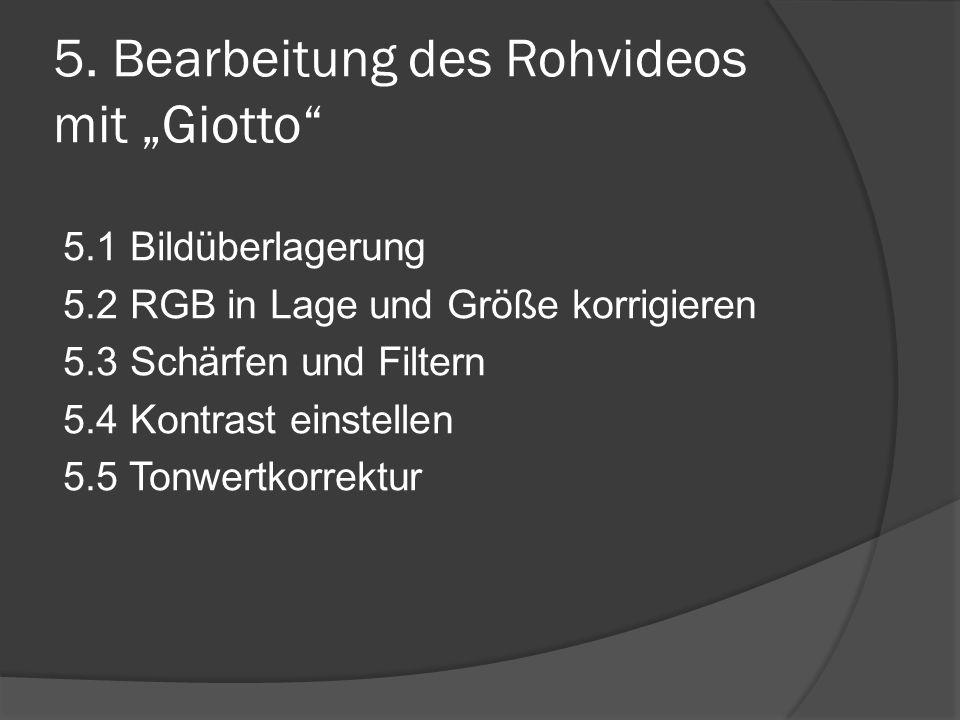 """5. Bearbeitung des Rohvideos mit """"Giotto"""" 5.1 Bildüberlagerung 5.2 RGB in Lage und Größe korrigieren 5.3 Schärfen und Filtern 5.4 Kontrast einstellen"""