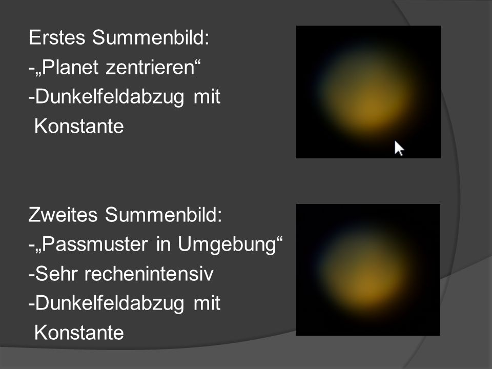 """Erstes Summenbild: -""""Planet zentrieren"""" -Dunkelfeldabzug mit Konstante Zweites Summenbild: -""""Passmuster in Umgebung"""" -Sehr rechenintensiv -Dunkelfelda"""