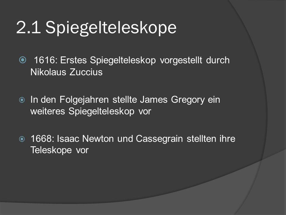 2.1 Spiegelteleskope  1616: Erstes Spiegelteleskop vorgestellt durch Nikolaus Zuccius  In den Folgejahren stellte James Gregory ein weiteres Spiegelteleskop vor  1668: Isaac Newton und Cassegrain stellten ihre Teleskope vor