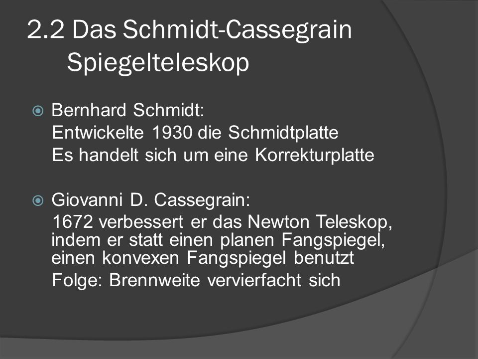 2.2 Das Schmidt-Cassegrain Spiegelteleskop  Bernhard Schmidt: Entwickelte 1930 die Schmidtplatte Es handelt sich um eine Korrekturplatte  Giovanni D