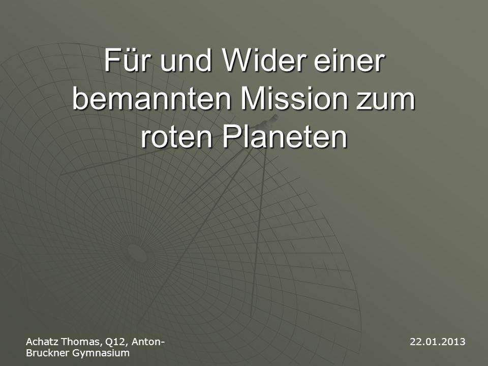 Für und Wider einer bemannten Mission zum roten Planeten Achatz Thomas, Q12, Anton- Bruckner Gymnasium 22.01.2013