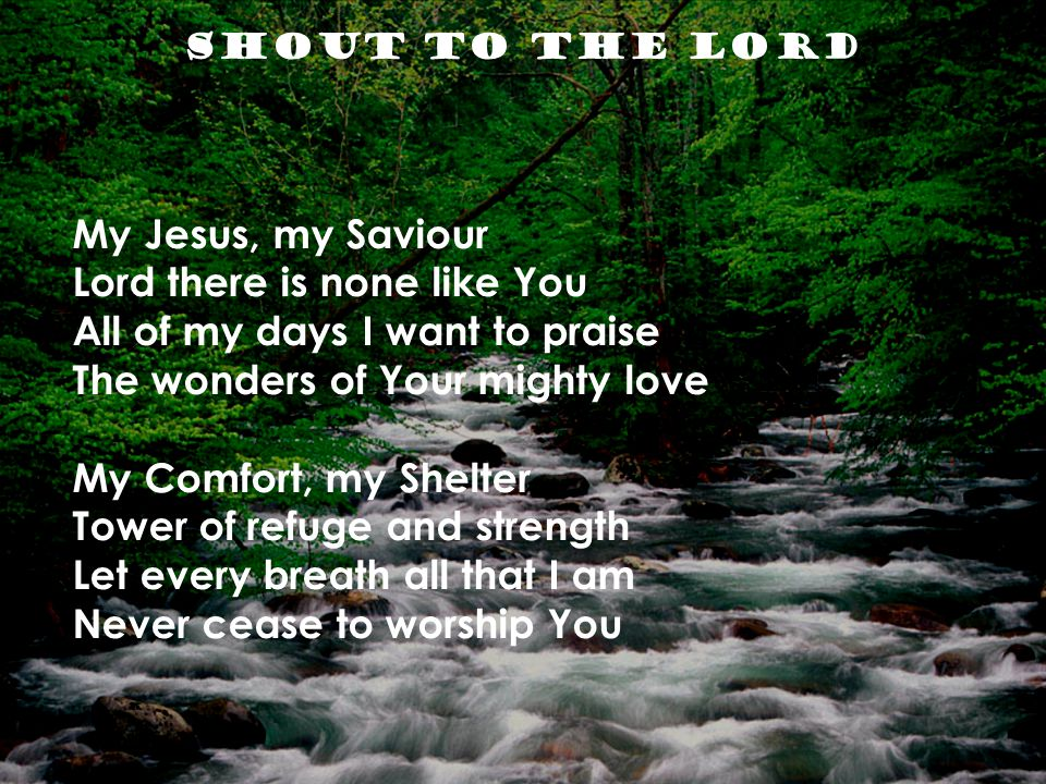 Shout to the Lord My Jesus, my Saviour Lord there is none like You All of my days I want to praise The wonders of Your mighty love My Comfort, my Shelter Tower of refuge and strength Let every breath all that I am Never cease to worship You
