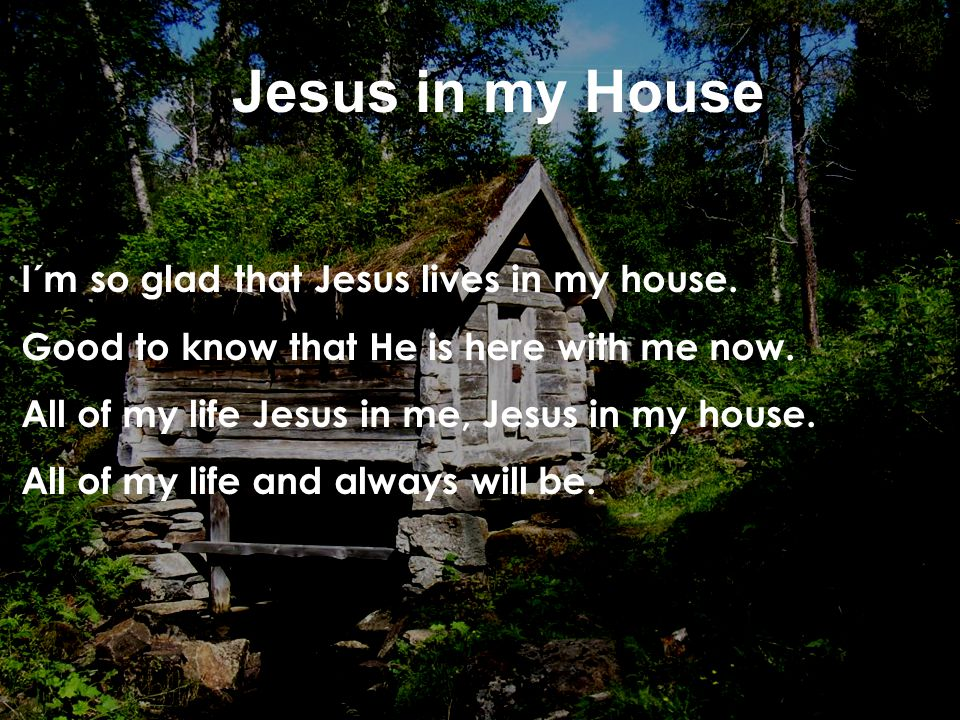 I´m so glad that Jesus lives in my house. Good to know that He is here with me now. All of my life Jesus in me, Jesus in my house. All of my life and