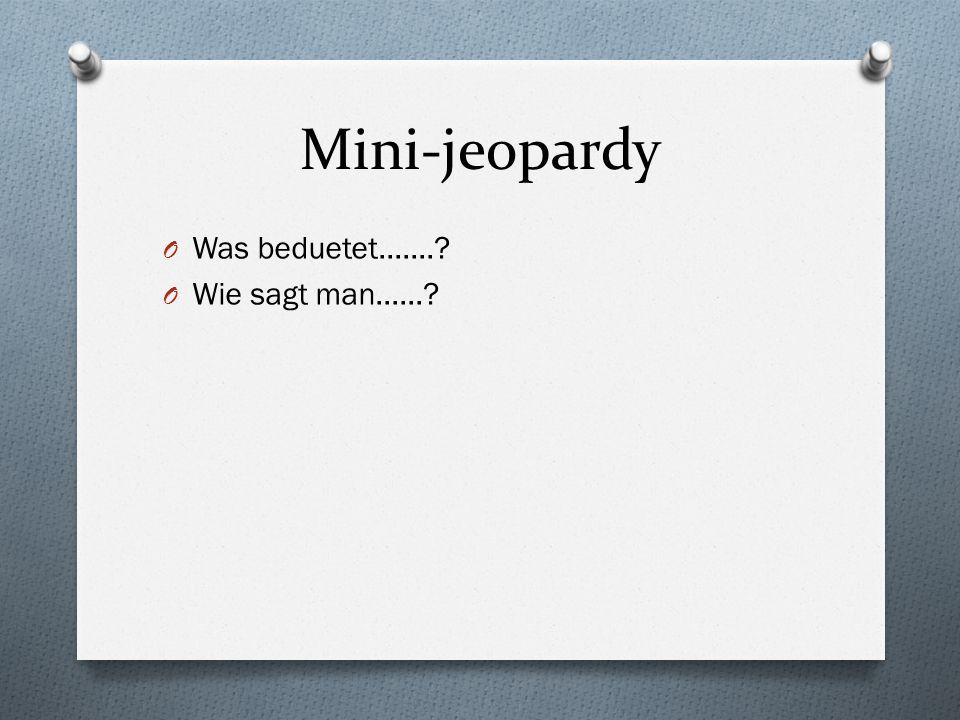 Mini-jeopardy O Was beduetet.......? O Wie sagt man......?