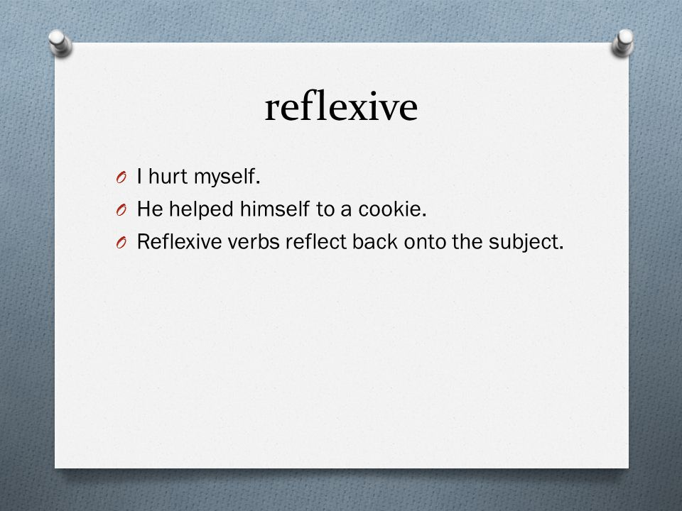 reflexive O I hurt myself. O He helped himself to a cookie. O Reflexive verbs reflect back onto the subject.