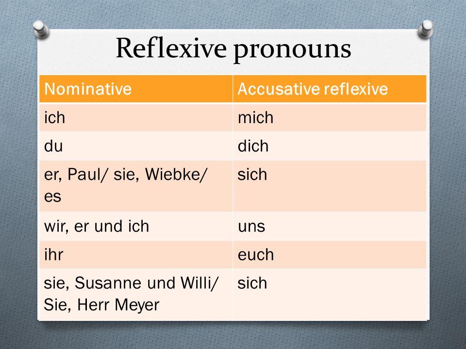 Reflexive pronouns NominativeAccusative reflexive ichmich dudich er, Paul/ sie, Wiebke/ es sich wir, er und ichuns ihreuch sie, Susanne und Willi/ Sie