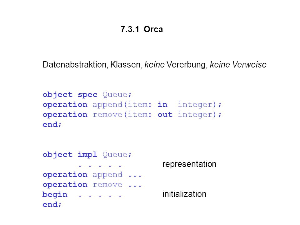 7.3.1 Orca Datenabstraktion, Klassen, keine Vererbung, keine Verweise object spec Queue; operation append(item: in integer); operation remove(item: out integer); end; object impl Queue;.....