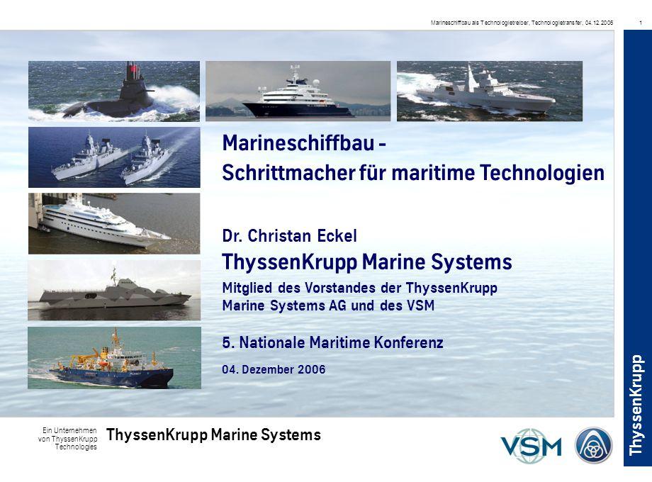 Ein Unternehmen von ThyssenKrupp Technologies ThyssenKrupp Marine Systems ThyssenKrupp Marineschiffbau als Technologietreiber, Technologietransfer, 04.12.20061 Marineschiffbau - Schrittmacher für maritime Technologien ThyssenKrupp Marine Systems 04.