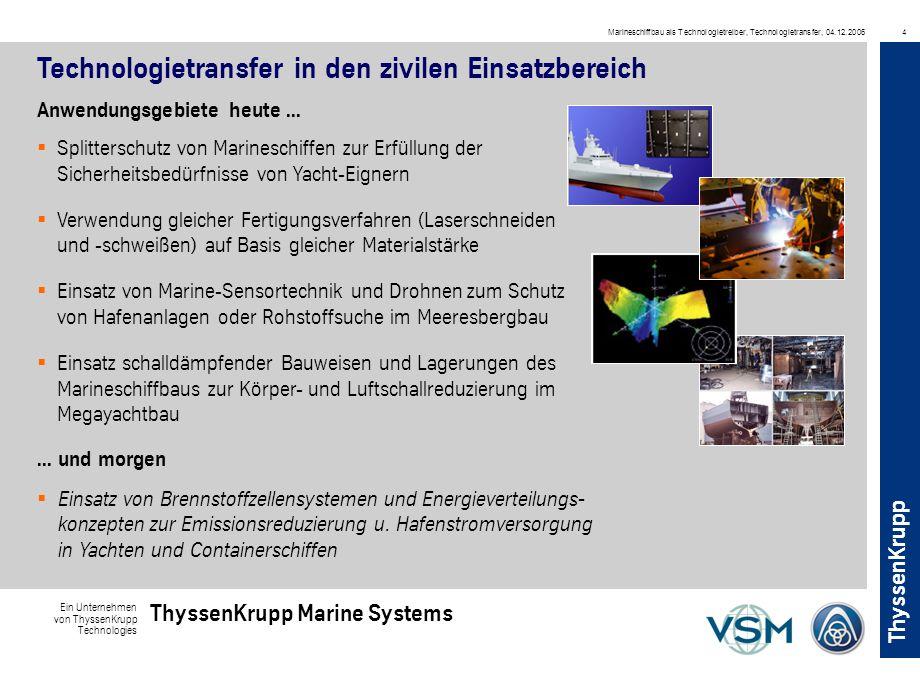 Ein Unternehmen von ThyssenKrupp Technologies ThyssenKrupp Marine Systems ThyssenKrupp Marineschiffbau als Technologietreiber, Technologietransfer, 04.12.20064 Technologietransfer in den zivilen Einsatzbereich Anwendungsgebiete heute...