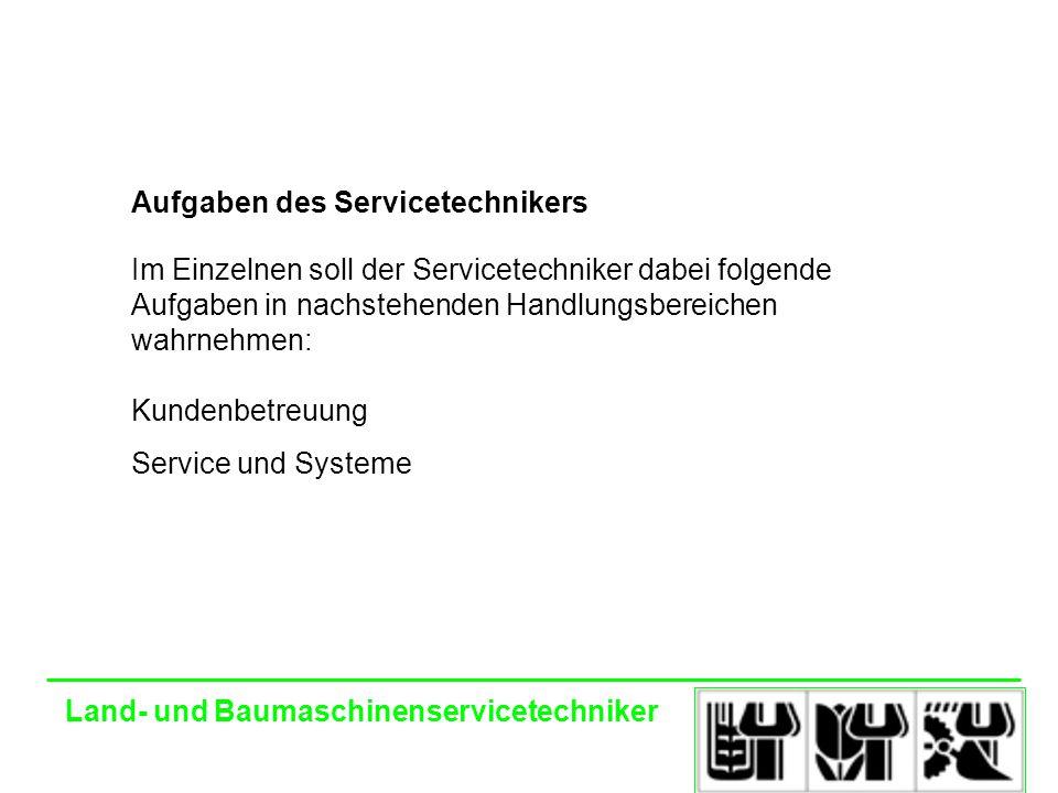 Land- und Baumaschinenservicetechniker Aufgaben des Servicetechnikers Im Einzelnen soll der Servicetechniker dabei folgende Aufgaben in nachstehenden Handlungsbereichen wahrnehmen: Kundenbetreuung Service und Systeme