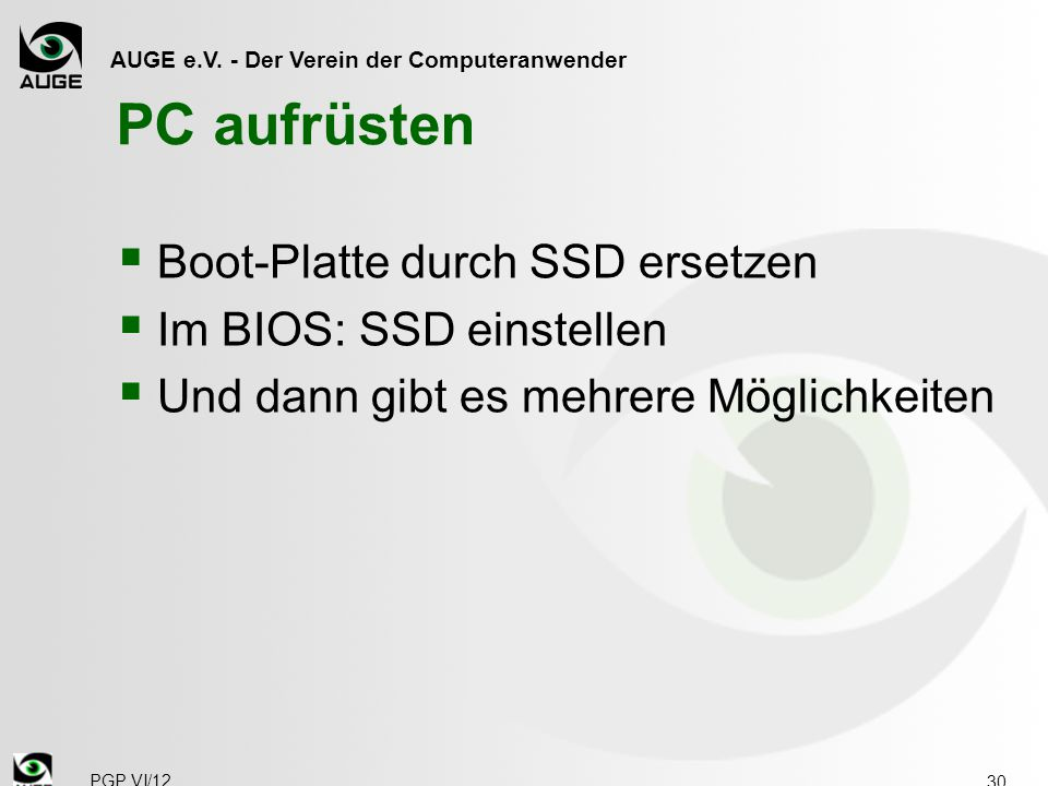 AUGE e.V. - Der Verein der Computeranwender PC aufrüsten  Boot-Platte durch SSD ersetzen  Im BIOS: SSD einstellen  Und dann gibt es mehrere Möglich