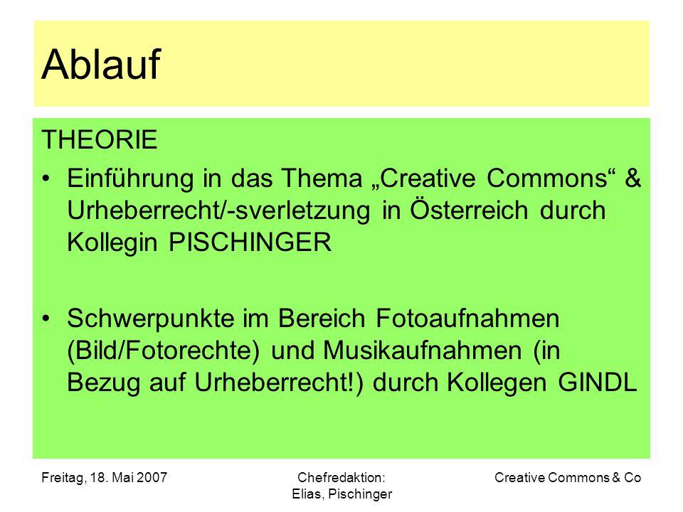 """Freitag, 18. Mai 2007Chefredaktion: Elias, Pischinger Creative Commons & Co Ablauf THEORIE Einführung in das Thema """"Creative Commons"""" & Urheberrecht/-"""