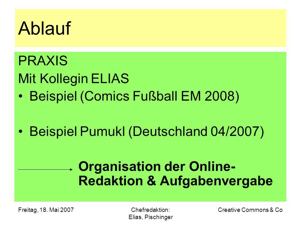 Freitag, 18. Mai 2007Chefredaktion: Elias, Pischinger Creative Commons & Co Ablauf PRAXIS Mit Kollegin ELIAS Beispiel (Comics Fußball EM 2008) Beispie