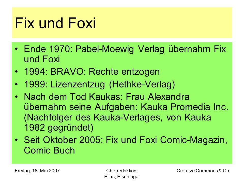 Freitag, 18. Mai 2007Chefredaktion: Elias, Pischinger Creative Commons & Co Fix und Foxi Ende 1970: Pabel-Moewig Verlag übernahm Fix und Foxi 1994: BR