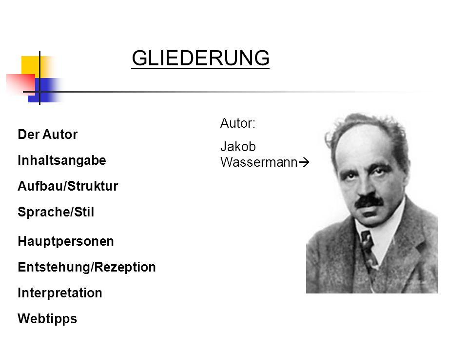 GLIEDERUNG Der Autor Inhaltsangabe Aufbau/Struktur Sprache/Stil Hauptpersonen Entstehung/Rezeption Interpretation Webtipps Autor: Jakob Wassermann 